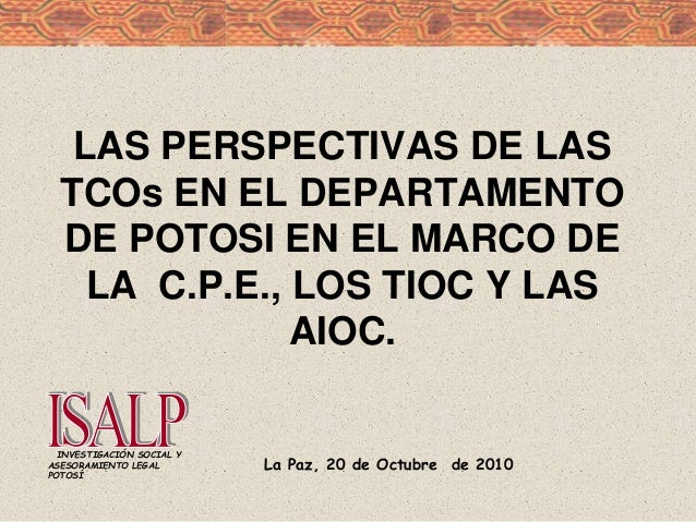 La Paz, 20 de Octubre de 2010 INVESTIGACIÓN SOCIAL Y ASESORAMIENTO LEGAL POTOSÍ LAS PERSPECTIVAS DE LAS TCOs EN EL DEPARTA...