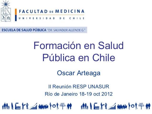 Formación en Salud Pública en Chile       Oscar Arteaga   II Reunión RESP UNASUR  Río de Janeiro 18-19 oct 2012