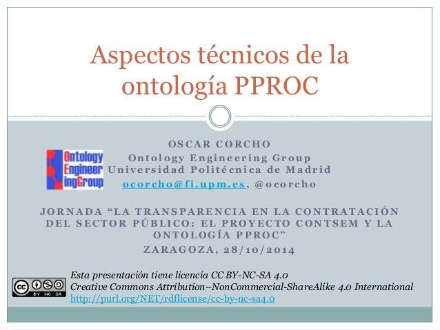 Aspectos técnicos de la  ontología PPROC  OSCAR CORCHO  Onto lo g y Eng ine e r ing Group  Uni v e r s idad Po l i t é cni...