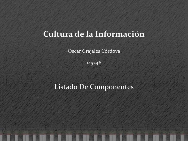 Cultura de la Información<br />Oscar Grajales Córdova<br />145246<br />Listado De Componentes<br />
