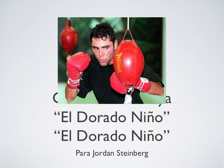 """Oscar De La Hoya""""El Dorado Niño""""""""El Dorado Niño""""   Para Jordan Steinberg"""