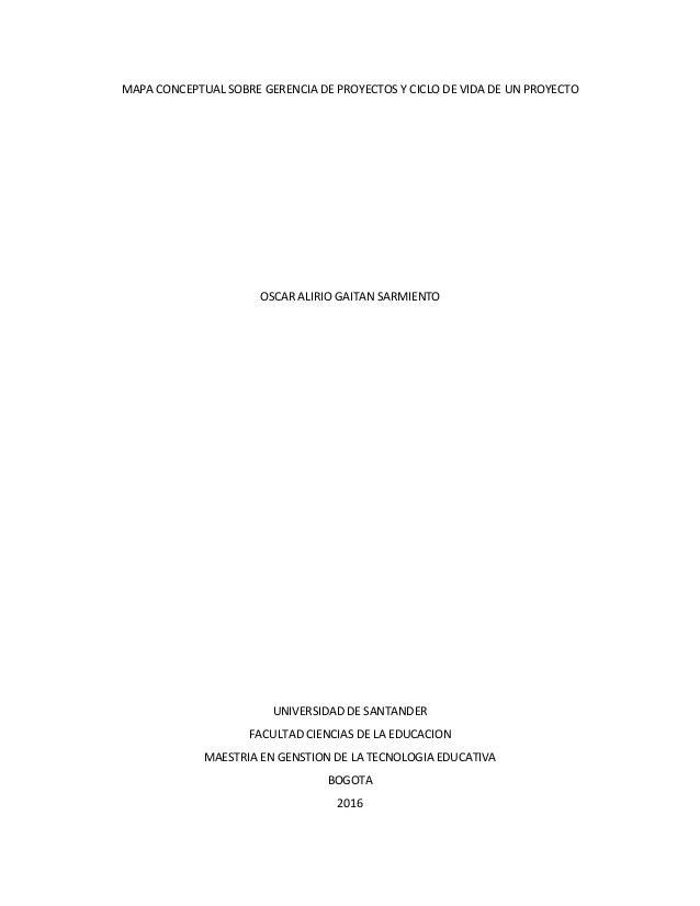 MAPA CONCEPTUAL SOBRE GERENCIA DE PROYECTOS Y CICLO DE VIDA DE UN PROYECTO OSCAR ALIRIO GAITAN SARMIENTO UNIVERSIDAD DE SA...