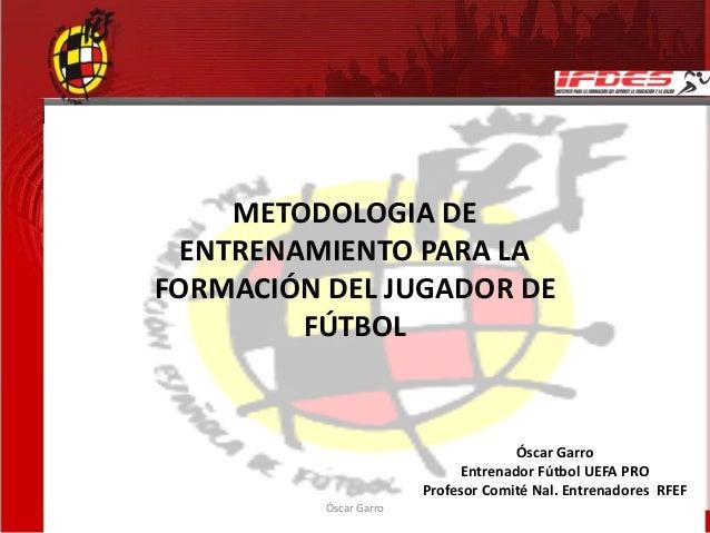 METODOLOGIA DE ENTRENAMIENTO PARA LA FORMACIÓN DEL JUGADOR DE FÚTBOL Óscar Garro Óscar Garro Entrenador Fútbol UEFA PRO Pr...