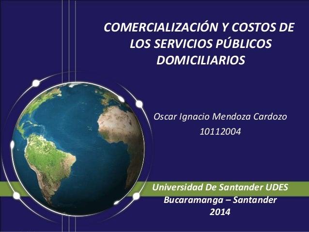 COMERCIALIZACIÓN Y COSTOS DE LOS SERVICIOS PÚBLICOS DOMICILIARIOS Oscar Ignacio Mendoza Cardozo 10112004 Universidad De Sa...