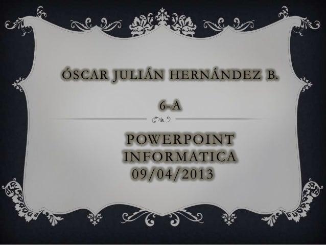 Ó S C A R J U L I Á N H E R N Á N D E Z B.                  6-A           POWERPOINT           INFORMATICA            09/0...