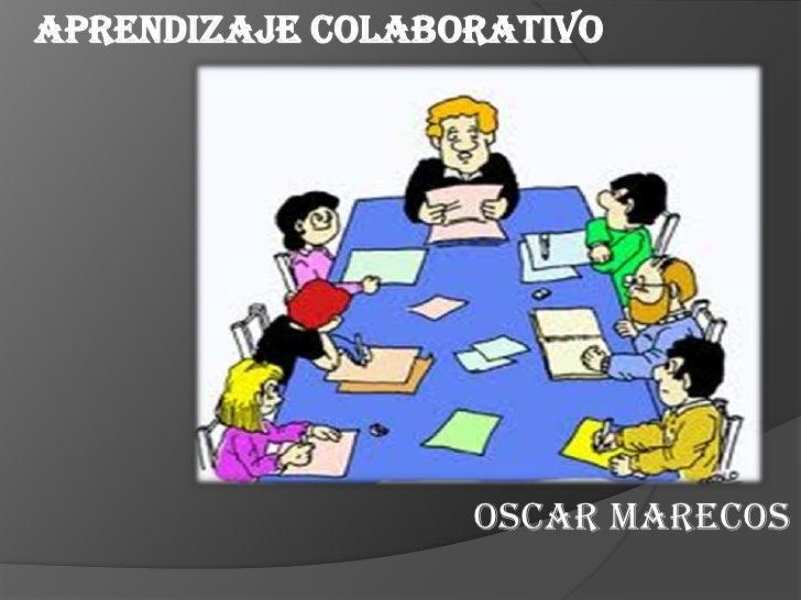 Aprendizaje colaborativo                  OSCAR MARECOS