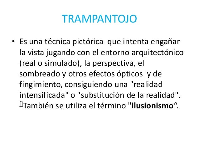 TRAMPANTOJO• Es una técnica pictórica que intenta engañar  la vista jugando con el entorno arquitectónico  (real o simulad...