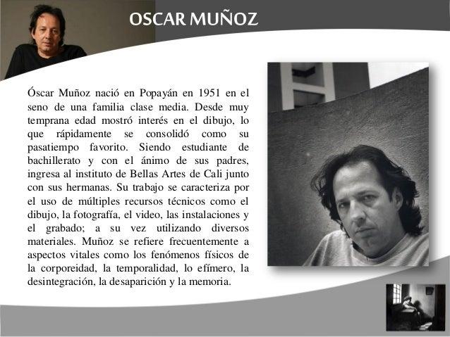 Óscar Muñoz nació en Popayán en 1951 en el seno de una familia clase media. Desde muy temprana edad mostró interés en el d...