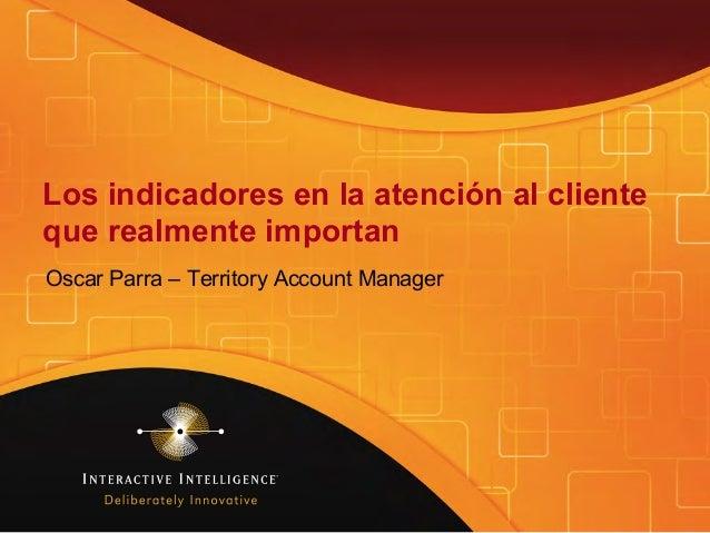 Los indicadores en la atención al cliente que realmente importan Oscar Parra – Territory Account Manager