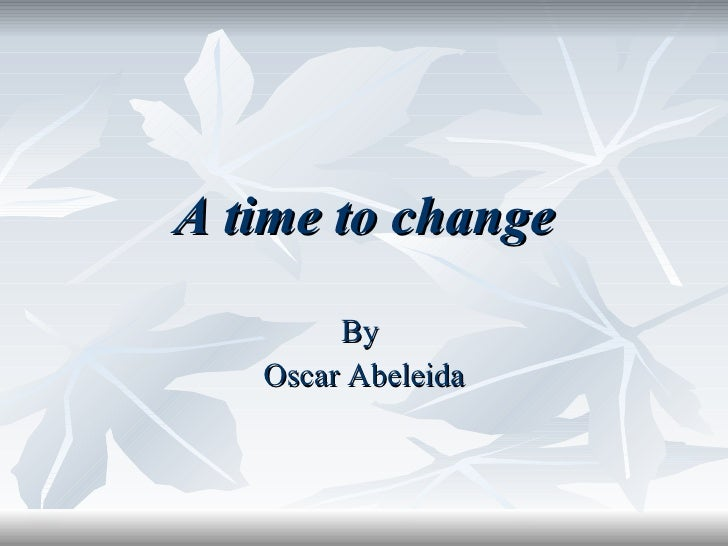 By  Oscar Abeleida A time to change