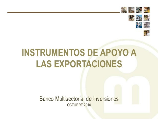 Banco Multisectorial de Inversiones OCTUBRE 2010 INSTRUMENTOS DE APOYO A LAS EXPORTACIONES