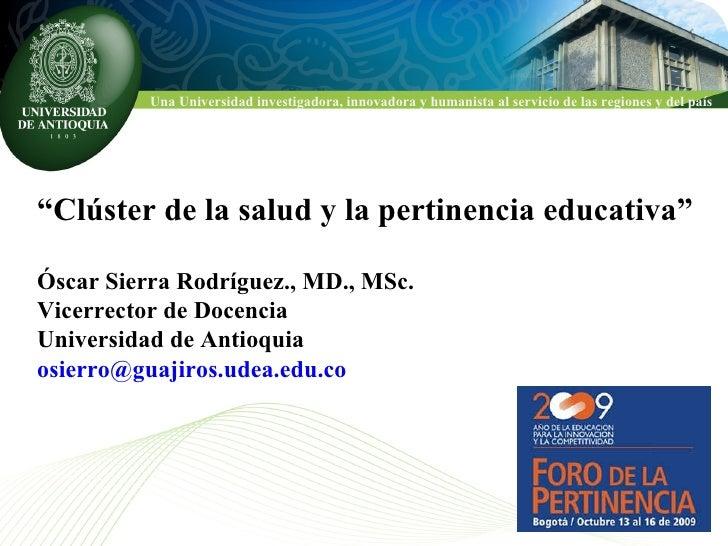 """"""" Clúster de la salud y la pertinencia educativa"""" Óscar Sierra Rodríguez., MD., MSc. Vicerrector de Docencia  Universidad ..."""