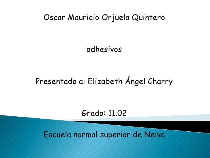 Oscar Mauricio Orjuela Quintero                 adhesivos    Presentado a: Elizabeth Ángel Charry                Grado: 11...