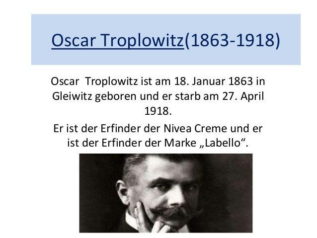 Oscar Troplowitz(1863-1918) Oscar Troplowitz ist am 18. Januar 1863 in Gleiwitz geboren und er starb am 27. April 1918. Er...