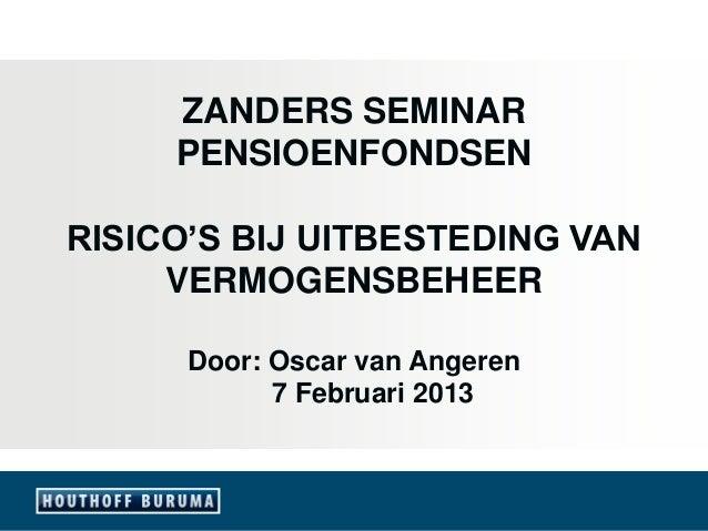 ZANDERS SEMINAR     PENSIOENFONDSENRISICO'S BIJ UITBESTEDING VAN     VERMOGENSBEHEER      Door: Oscar van Angeren         ...