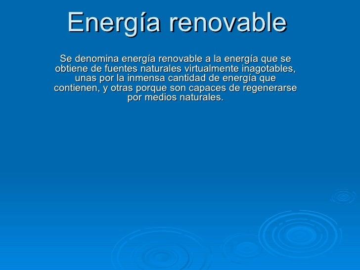 Energía renovable Se denominaenergía renovablea la energía que se obtiene de fuentes naturales virtualmente inagotables,...