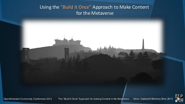 "Using the ""Build it Once"" Approach to Make Content for the Metaverse OpenSimulator Community Conference 2013 The ""Build it..."
