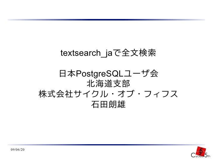 textsearch_jaで全文検索               日本PostgreSQLユーザ会                  北海道支部            株式会社サイクル・オブ・フィフス                   石田朗...