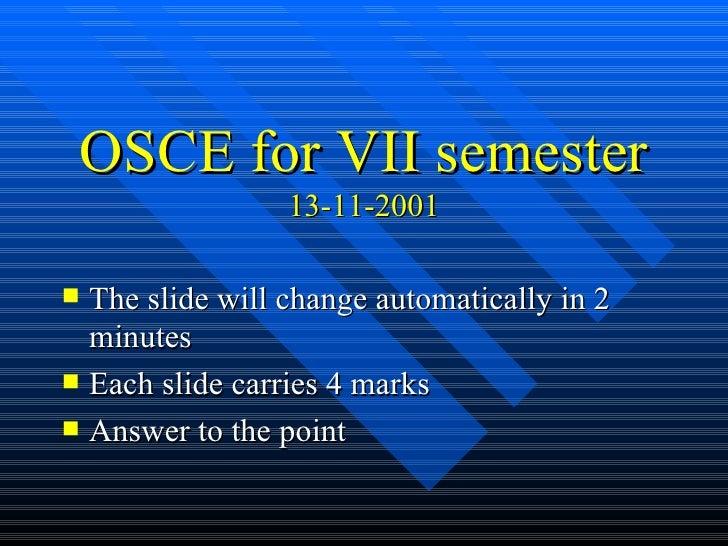 OSCE for VII semester 13-11-2001 <ul><li>The slide will change automatically in 2 minutes </li></ul><ul><li>Each slide car...