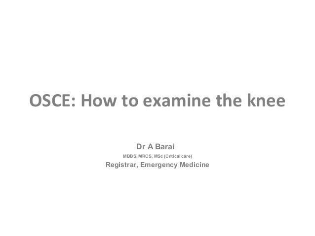 OSCE: How to examine the knee                  Dr A Barai            MBBS, MRCS, MSc (Critical care)        Registrar, Eme...