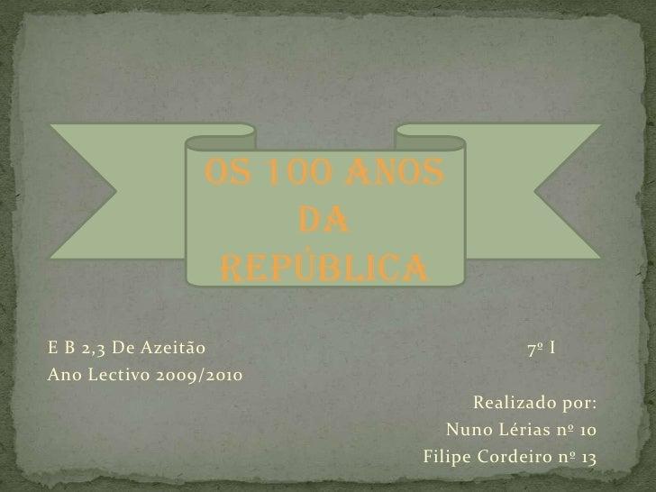 OS 100 ANOS DA REPÚBLICA<br />E B 2,3 De Azeitão                                                           7º I<br />Ano L...