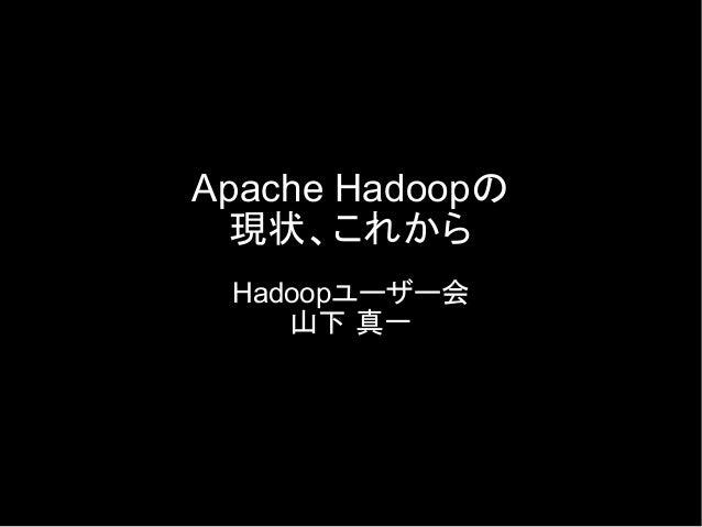 Apache Hadoopの 現状、これから Hadoopユーザー会 山下 真一