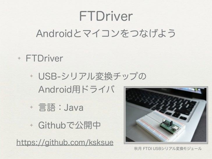 FTDriver        Androidとマイコンをつなげよう✦   FTDriver    ✦   USB-シリアル変換チップの        Android用ドライバ    ✦   言語:Java    ✦   Githubで公開中h...