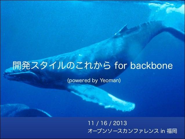 開発スタイルのこれから for backbone (powered by Yeoman)  11 / 16 / 2013 オープンソースカンファレンス in 福岡