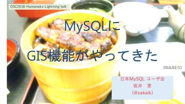 MySQLに GIS機能がやってきた 日本MySQL ユーザ会 坂井 恵 (@sakaik) OSC2018-Hamanako Lightning talk 2018/02/11
