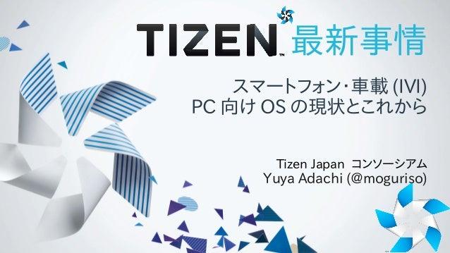 最新事情 スマートフォン・車載 (IVI) PC 向け OS の現状とこれから Tizen Japan コンソーシアム Yuya Adachi (@moguriso)