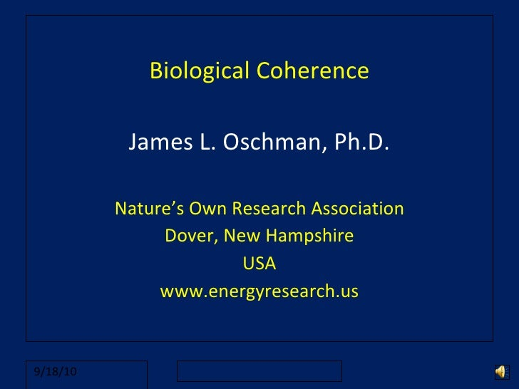 Biological Coherence James L. Oschman, Ph.D. Nature's Own Research Association Dover, New Hampshire USA www.energyresearch...