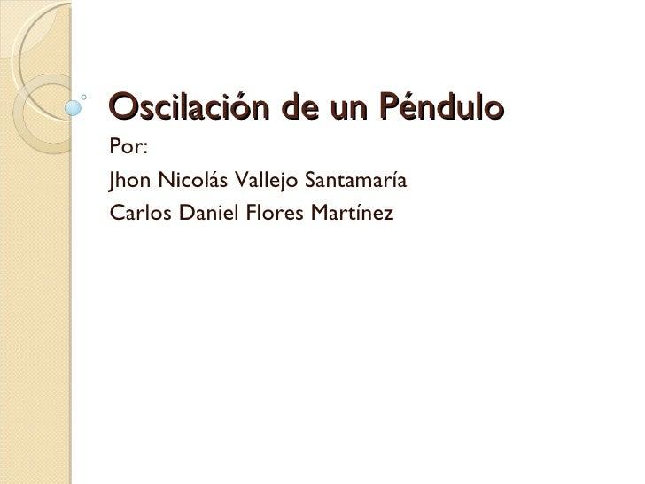 Oscilación de un Péndulo Por: Jhon Nicolás Vallejo Santamaría Carlos Daniel Flores Martínez