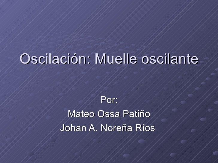 Oscilación: Muelle oscilante Por: Mateo Ossa Patiño Johan A. Noreña Ríos