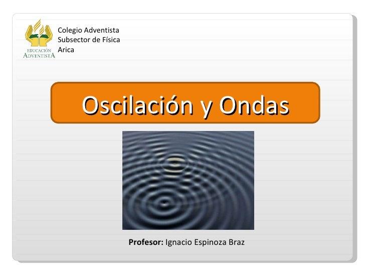 Oscilación y Ondas Colegio Adventista Subsector de Física Arica Profesor:  Ignacio Espinoza Braz