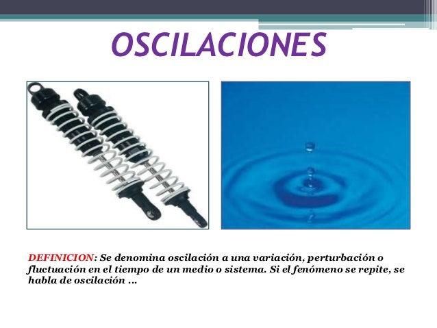 OSCILACIONESDEFINICION: Se denomina oscilación a una variación, perturbación ofluctuación en el tiempo de un medio o siste...