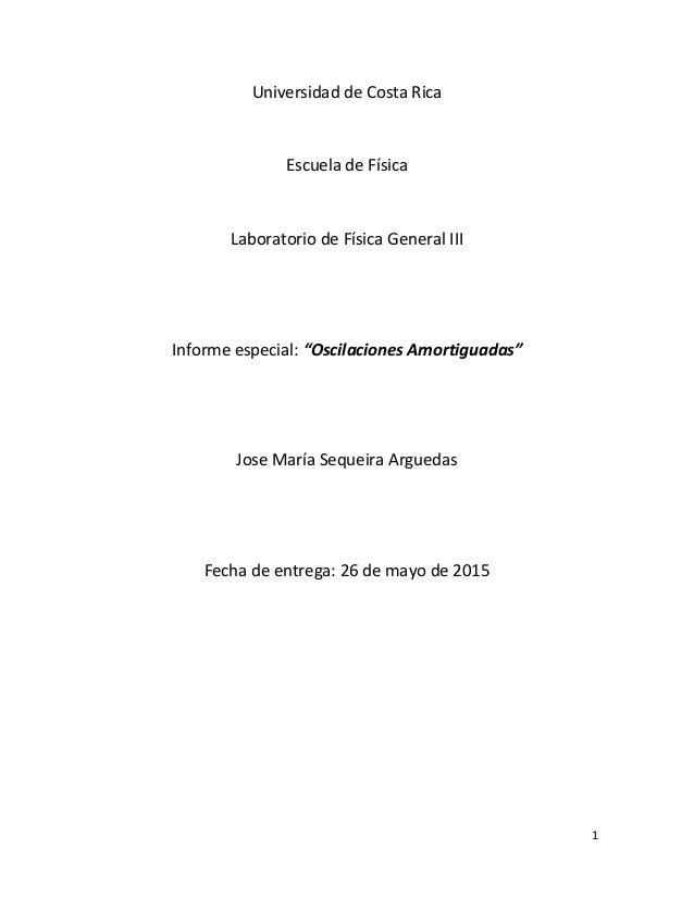 """1 Universidad de Costa Rica Escuela de Física Laboratorio de Física General III Informe especial: """"Oscilaciones Amortiguad..."""