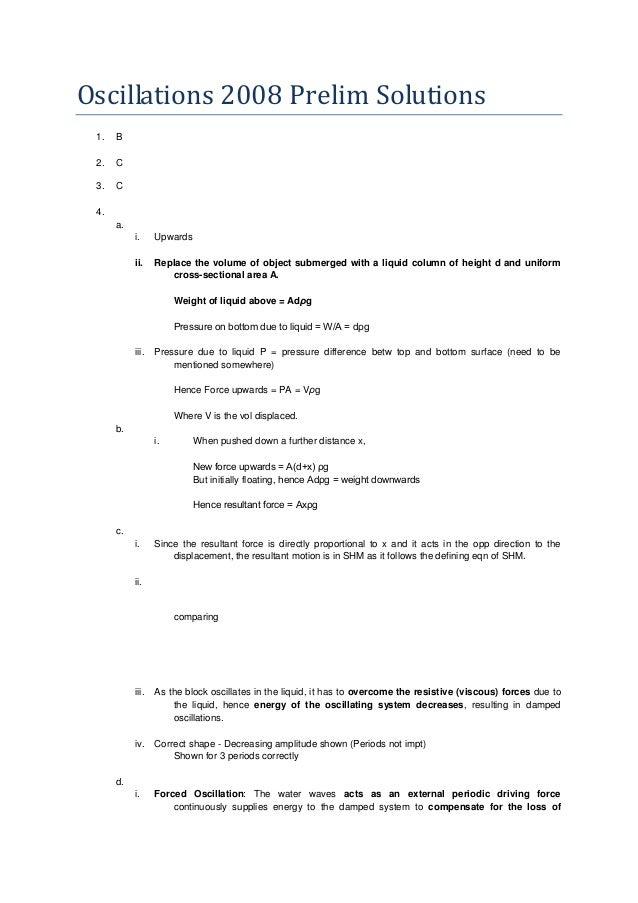 Oscillations 2008 Prelim Solutions 1. B 2. C 3. C 4. a. i. Upwards ii. Replace the volume of object submerged with a liqui...