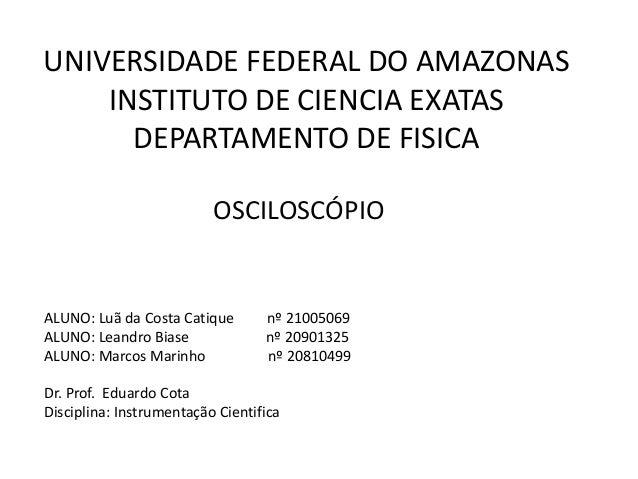 UNIVERSIDADE FEDERAL DO AMAZONAS INSTITUTO DE CIENCIA EXATAS DEPARTAMENTO DE FISICA OSCILOSCÓPIO ALUNO: Luã da Costa Catiq...