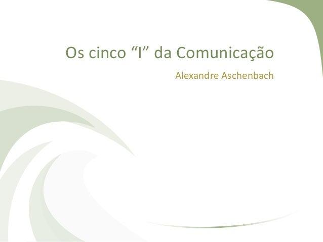 """Os cinco """"I"""" da Comunicação Alexandre Aschenbach"""