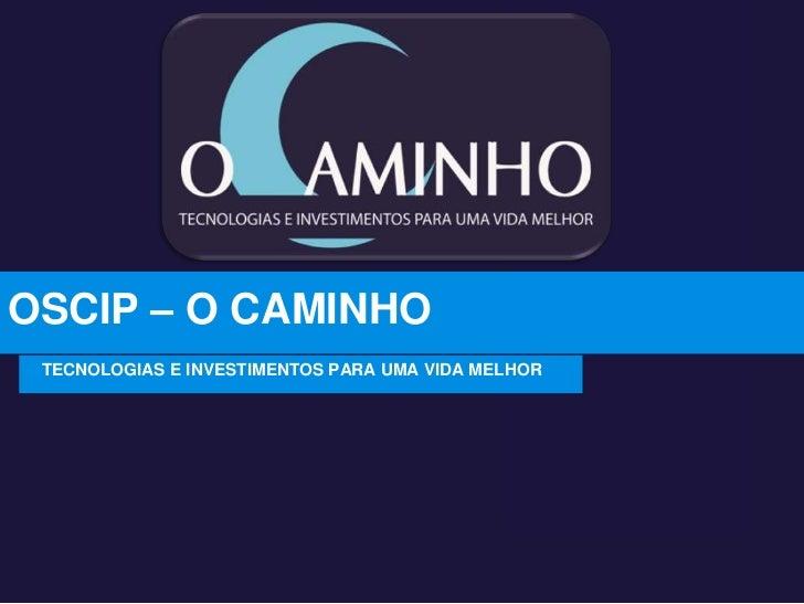 OSCIP – O CAMINHO<br />TECNOLOGIAS E INVESTIMENTOS PARA UMA VIDA MELHOR<br />
