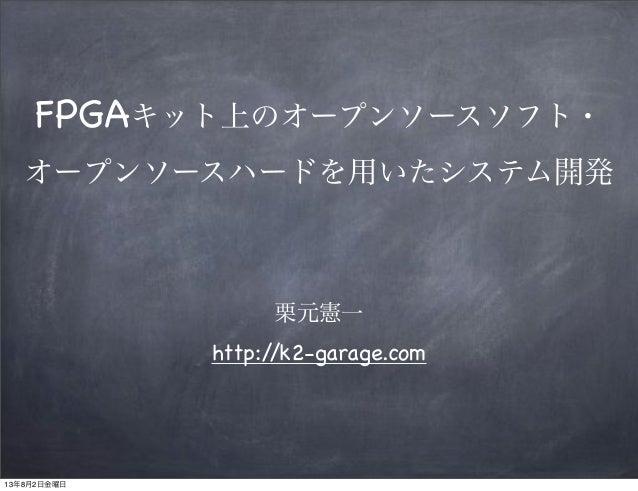 栗元憲一 http://k2-garage.com FPGAキット上のオープンソースソフト・ オープンソースハードを用いたシステム開発 13年8月2日金曜日