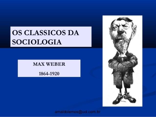 OS CLASSICOS DASOCIOLOGIA    MAX WEBER      1864-1920             arnaldolemos@uol.com.br