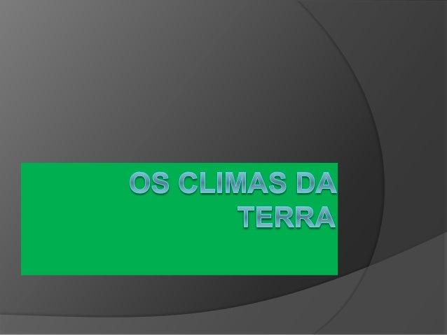 Os Climas da Terra  Os Climas classificam-se em quentes, temperados e frios.