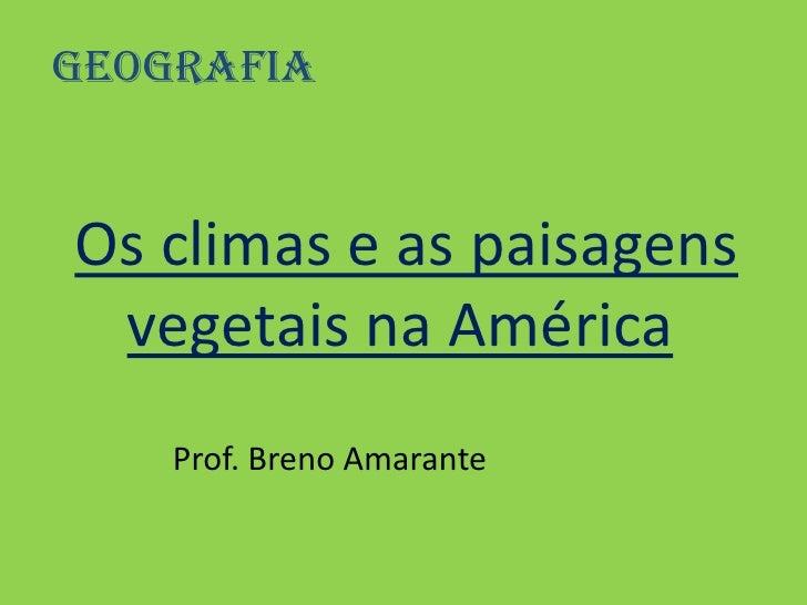 Geografia <br />Os climas e as paisagens vegetais na América<br />            Prof. Breno Amarante<br />