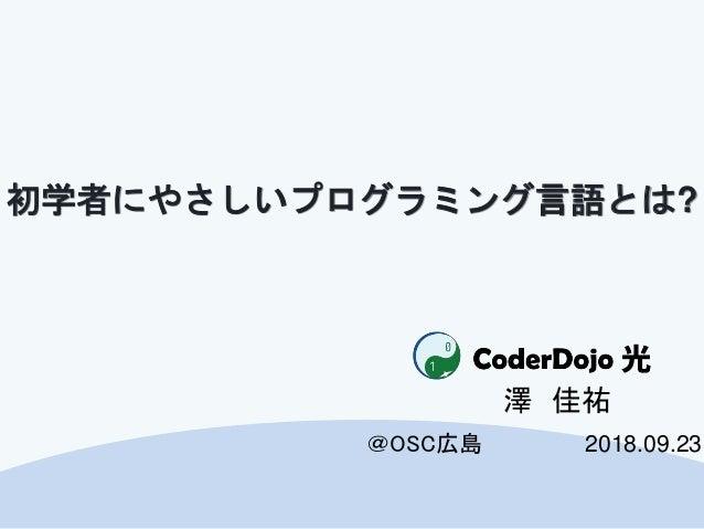 CoderDojo光 @OSC広島 初学者にやさしいプログラミング言語とは? 澤 佳祐 2018.09.23