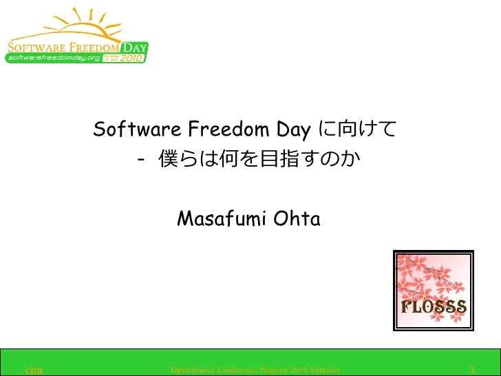 Software Freedom Day に向けて           - 僕らは何を目指すのか               Masafumi Ohta     cba         OpenSource Conference Nagoya ...