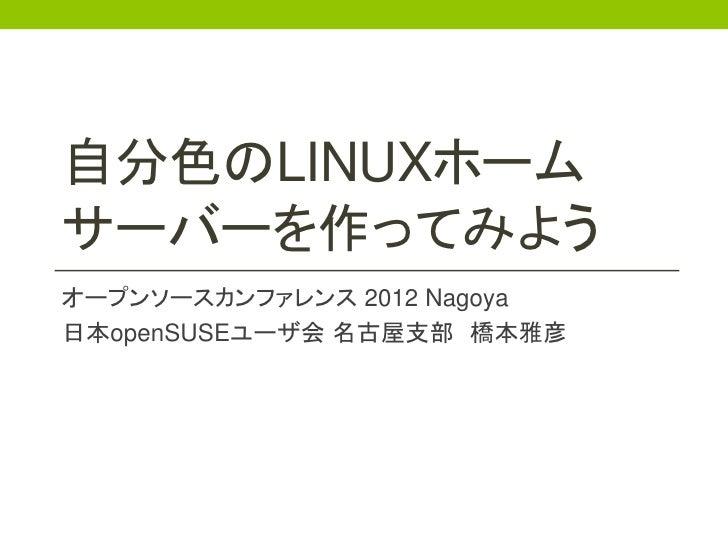 自分色のLINUXホームサーバーを作ってみようオープンソースカンファレンス 2012 Nagoya日本openSUSEユーザ会 名古屋支部 橋本雅彦