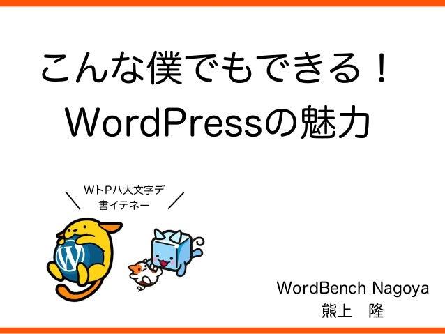 こんな僕でもできる! WordPressの魅力 WordBench Nagoya 熊上隆 ç WトPハ大文字デ 書イテネー