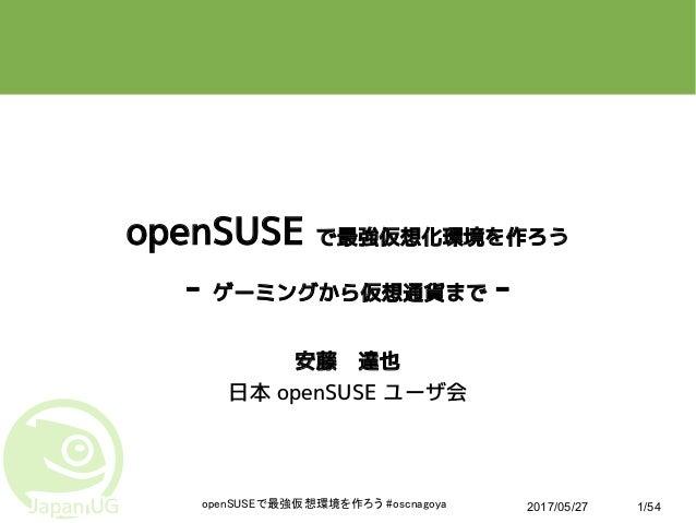 2017/05/27openSUSEで最強仮想環境を作ろう #oscnagoya 1/54 openSUSE で最強仮想化環境を作ろう - ゲーミングから仮想通貨まで - 安藤 達也 日本 openSUSE ユーザ会