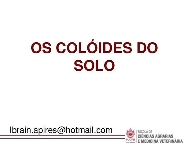 Escola deNegóciosOS COLÓIDES DOSOLOIbrain.apires@hotmail.com